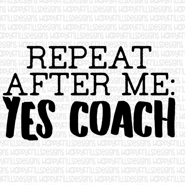 Repeat after me. Yes Coach