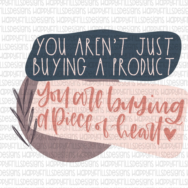 You aren't just buying a product, you are buying a piece of heart!