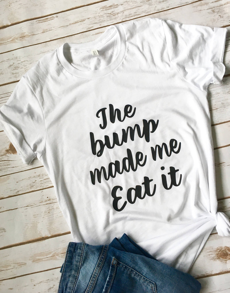 The bump made me eat it • Pregnancy Shirt -