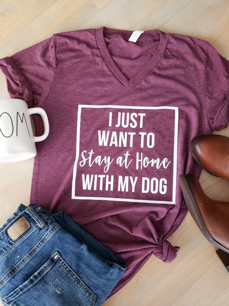 I Just Want to Stay Home with My Dog  • Dog Mom Shirt -