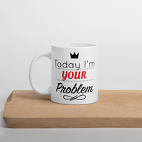 Today I'M your Problem Mug