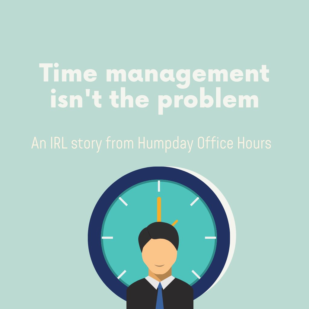 Practice: Time management isn't the root problem.