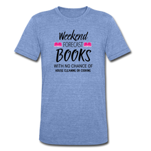 Load image into Gallery viewer, WEEKEND FORECAST. BOOKS WITH NO CHANCE OF HOUSE CLEANING OR COOKINGUnisex Tri-Blend T-Shirt - heather Blue