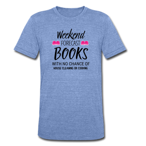 WEEKEND FORECAST. BOOKS WITH NO CHANCE OF HOUSE CLEANING OR COOKINGUnisex Tri-Blend T-Shirt - heather Blue