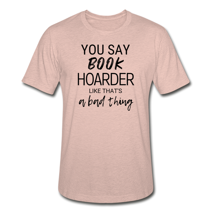 YOU SAY BOOK HOARDER LIKE THAT'S A BAD THING (Unisex Heather Prism T-Shirt) - heather prism peach