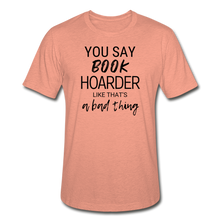 Load image into Gallery viewer, YOU SAY BOOK HOARDER LIKE THAT'S A BAD THING - Unisex Heather Prism T-Shirt - heather prism sunset