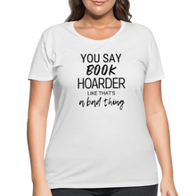 Load image into Gallery viewer, YOU SAY BOOK HOARDER LIKE THAT'S A BAD THING (Women's Curvy T-Shirt) - white