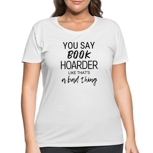 YOU SAY BOOK HOARDER LIKE THAT'S A BAD THING (Women's Curvy T-Shirt) - white