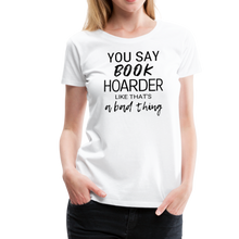 Load image into Gallery viewer, YOU SAY BOOK HOARDER LIKE THAT'S A BAD THING tshirt - white