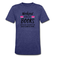 Load image into Gallery viewer, WEEKEND FORECAST. BOOKS WITH NO CHANCE OF HOUSE CLEANING OR COOKINGUnisex Tri-Blend T-Shirt - heather indigo