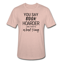 Load image into Gallery viewer, YOU SAY BOOK HOARDER LIKE THAT'S A BAD THING - Unisex Heather Prism T-Shirt - heather prism peach