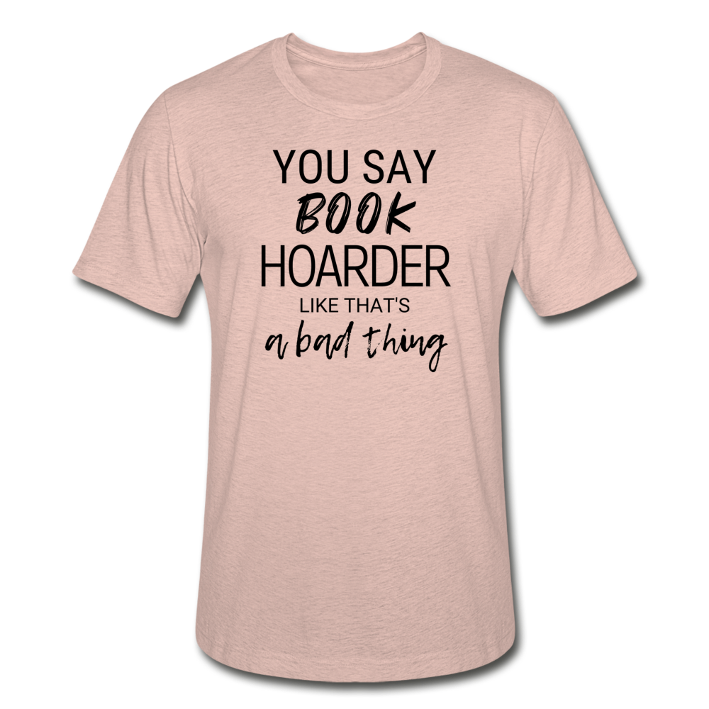 YOU SAY BOOK HOARDER LIKE THAT'S A BAD THING - Unisex Heather Prism T-Shirt - heather prism peach