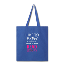 Load image into Gallery viewer, I LIKE TO PARTY AND BY PARTY I MEAN READ BOOKS Tote Bag - royal blue