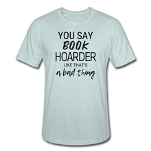 Load image into Gallery viewer, YOU SAY BOOK HOARDER LIKE THAT'S A BAD THING - Unisex Heather Prism T-Shirt - heather prism ice blue