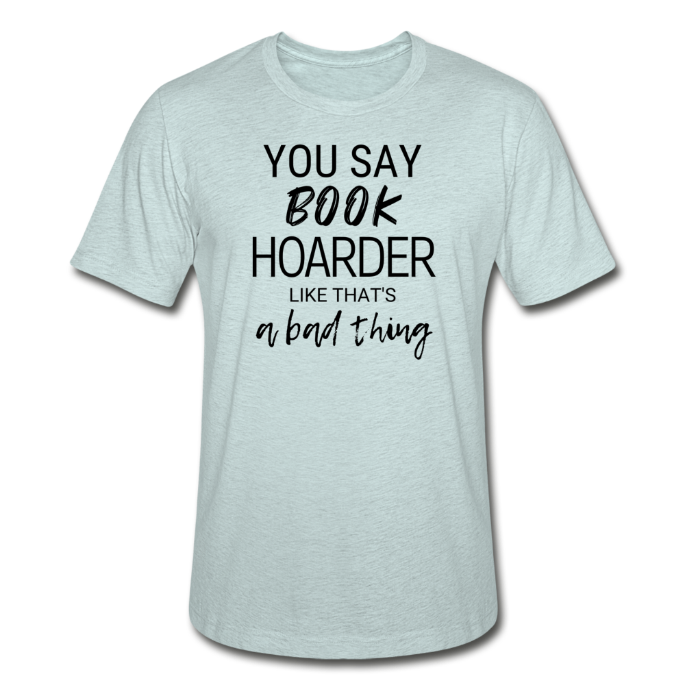 YOU SAY BOOK HOARDER LIKE THAT'S A BAD THING - Unisex Heather Prism T-Shirt - heather prism ice blue