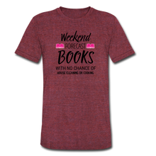 Load image into Gallery viewer, WEEKEND FORECAST. BOOKS WITH NO CHANCE OF HOUSE CLEANING OR COOKINGUnisex Tri-Blend T-Shirt - heather cranberry