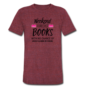 WEEKEND FORECAST. BOOKS WITH NO CHANCE OF HOUSE CLEANING OR COOKINGUnisex Tri-Blend T-Shirt - heather cranberry