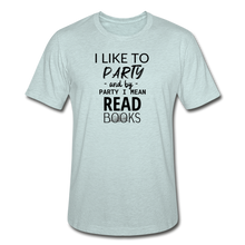 Load image into Gallery viewer, I LIKE TO PARTY AND BY PARTY I MEAN READ BOOKS (Unisex Heather Prism T-Shirt) - heather prism ice blue