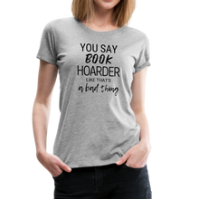 Load image into Gallery viewer, YOU SAY BOOK HOARDER LIKE THAT'S A BAD THING tshirt - heather gray