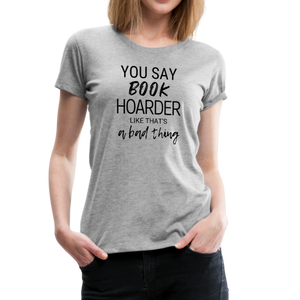 YOU SAY BOOK HOARDER LIKE THAT'S A BAD THING tshirt - heather gray
