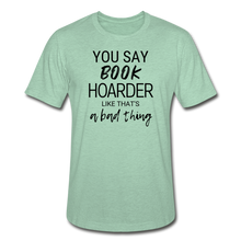Load image into Gallery viewer, YOU SAY BOOK HOARDER LIKE THAT'S A BAD THING - Unisex Heather Prism T-Shirt - heather prism mint