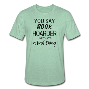 YOU SAY BOOK HOARDER LIKE THAT'S A BAD THING - Unisex Heather Prism T-Shirt - heather prism mint