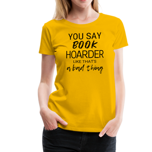 YOU SAY BOOK HOARDER LIKE THAT'S A BAD THING tshirt - sun yellow
