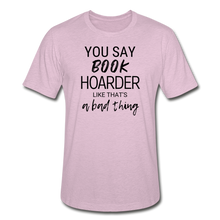 Load image into Gallery viewer, YOU SAY BOOK HOARDER LIKE THAT'S A BAD THING - Unisex Heather Prism T-Shirt - heather prism lilac