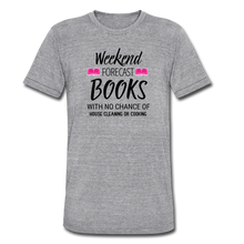 Load image into Gallery viewer, WEEKEND FORECAST. BOOKS WITH NO CHANCE OF HOUSE CLEANING OR COOKINGUnisex Tri-Blend T-Shirt - heather gray