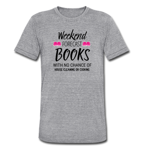 WEEKEND FORECAST. BOOKS WITH NO CHANCE OF HOUSE CLEANING OR COOKINGUnisex Tri-Blend T-Shirt - heather gray