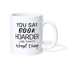 Load image into Gallery viewer, YOU SAY BOOK HOARDER LIKE THAT'S A BAD THING Coffee/Tea Mug - white
