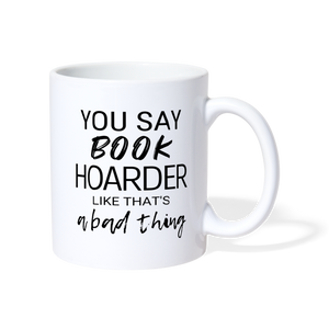 YOU SAY BOOK HOARDER LIKE THAT'S A BAD THING Coffee/Tea Mug - white