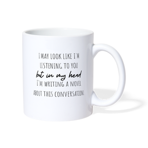 I may look like I'm listening to you but in my head, i'm writing a novel mug - white