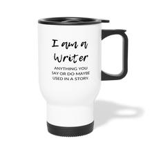 Load image into Gallery viewer, I am a writer. Anything you say or do maybe used in a story Travel Mug - white