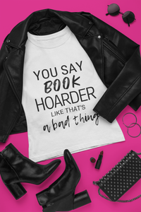 YOU SAY BOOK HOARDER LIKE THAT'S A BAD THING tshirt