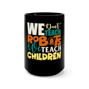 We Don't Teach Robots, We Teach Children: Black Mug 15oz