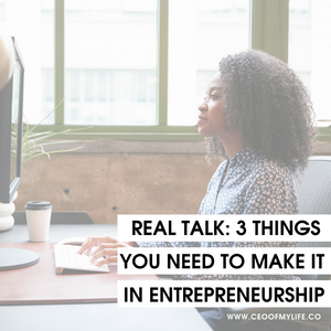 Real Talk: 3 Things You Need to Make It in Entrepreneurship