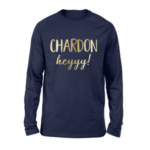 Funny Wine Shirts Long Sleeve Chardon heyyy! - PQB QTS24