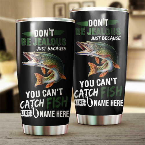 Northern Pike Fishing Don't be jealous Funny Customize name  Stainless Steel Tumbler Cup Personalized Fishing gift for fisherman - IPH1125