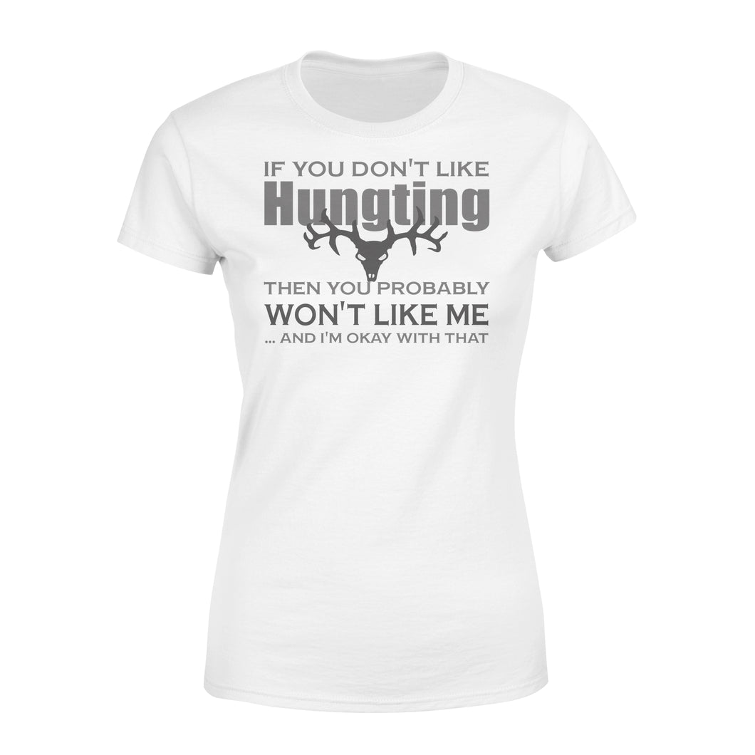 Love Hunting shirt - If you don't like hunting then you probably won't like me... and I'm Okay with that Women's T-shirt - FSD53