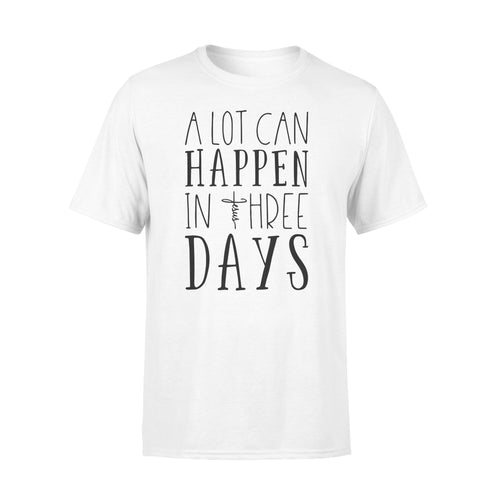 Christian Shirt - A Lot Can Happen In Three Days - Jesus Cross Shirt - The Resurrection - Easter Gifts NQS167