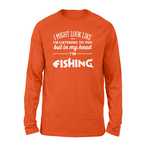 "Funny Fishing Long sleeve shirt design gift ideas for Fishing lovers - "" I might look like I'm listening to you but in my head I'm fishing"" D01 - SPH56"