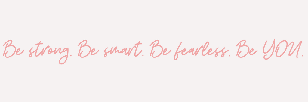 BE STRONG. BE SMART. BE FEARLESS. BE YOU.