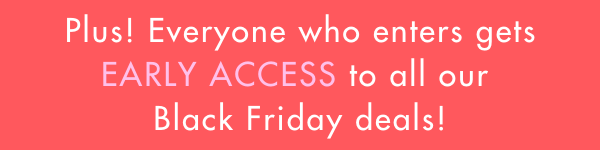 plus get early access to our Black Friday sale