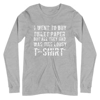 I Went To Buy Toilet Paper But All They Had Was This Lousy T-shirt Unisex Long Sleeve Tee