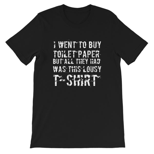 I Went To Buy Toilet Paper But All They Had Was This Lousy T-shirt Short-Sleeve Unisex T-Shirt