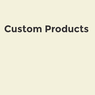 Custom Products Available Upon Request
