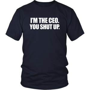 I'm the CEO. You Shut Up. Shirt