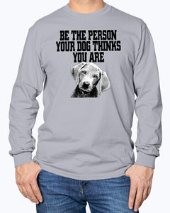 Be the person your dog thinks you are sweatshirt