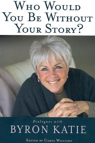 Byron Katie's Who Would You Be Without Your Story?
